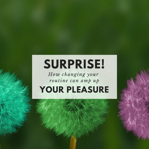 Surprise! How changing up your routine can yield more pleasure.